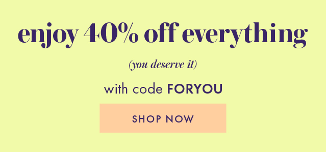 enjoy 40% off everything with code for you. SHOP NOW