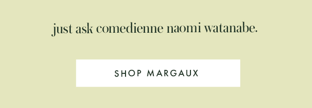 just ask comedienne naomi watanabe. SHOP MARGAUX