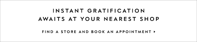 instant gratification awaits at your nearest shop. FIND A STORE AND BOOK AN APPOINTMENT.