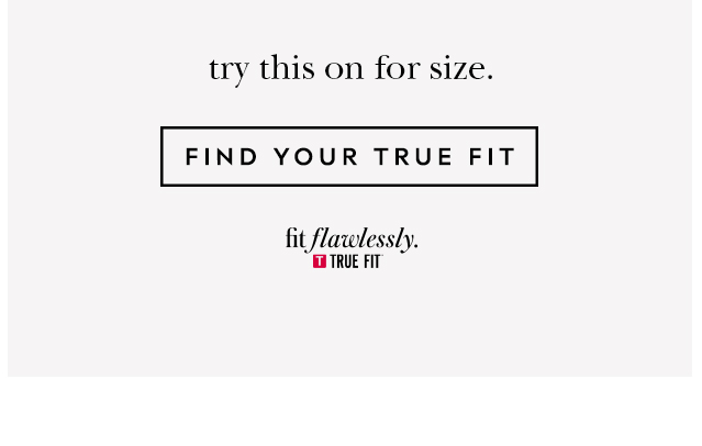 try this on for size. FIND YOUR TRUE FIT